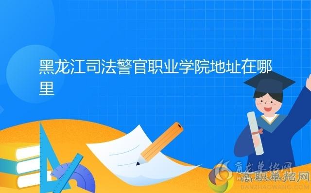 黑龙江司法警官职业学院地址在哪里