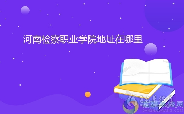 河南检察职业学院地址在哪里