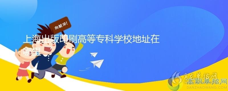 上海出版印刷高等专科学校地址在哪里