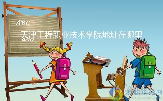 天津工程职业技术学院地址在哪里